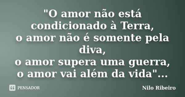 """""""O amor não está condicionado à Terra, o amor não é somente pela diva, o amor supera uma guerra, o amor vai além da vida""""...... Frase de Nilo Ribeiro."""