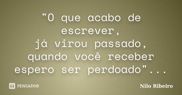 """""""O que acabo de escrever, já virou passado, quando você receber espero ser perdoado""""...... Frase de Nilo Ribeiro."""