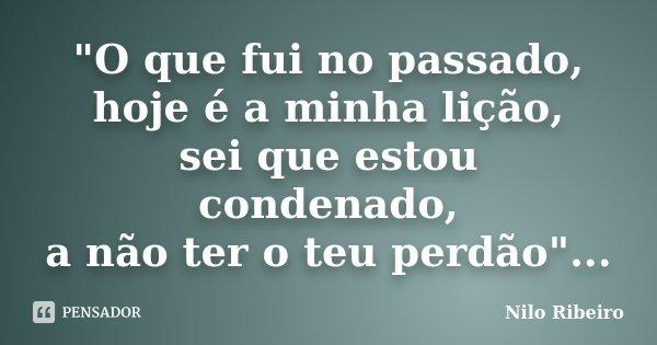 """""""O que fui no passado, hoje é a minha lição, sei que estou condenado, a não ter o teu perdão""""...... Frase de Nilo Ribeiro."""