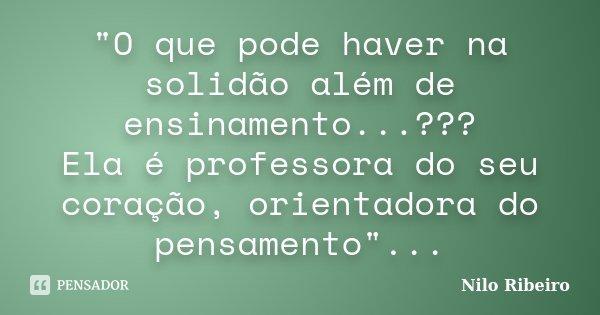 """""""O que pode haver na solidão além de ensinamento...??? Ela é professora do seu coração, orientadora do pensamento""""...... Frase de Nilo Ribeiro."""