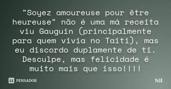"""""""Soyez amoureuse pour être heureuse"""" não é uma má receita viu Gauguin (principalmente para quem vivia no Taiti), mas eu discordo duplamente de ti. Des... Frase de Nil."""