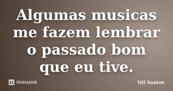 Algumas musicas me fazem lembrar o passado bom que eu tive.... Frase de Nil Santos.