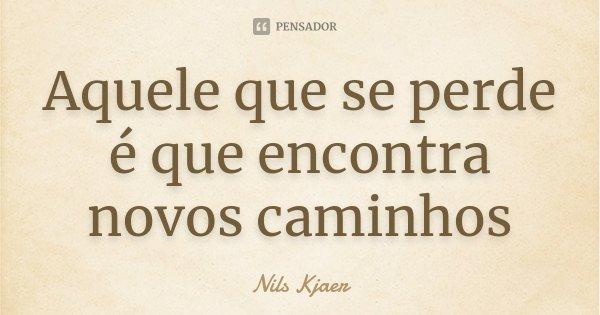 Aquele que se perde é que encontra novos caminhos... Frase de Nils Kjaer.