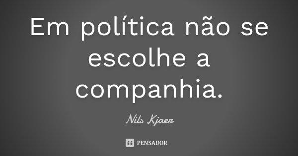 Em política não se escolhe a companhia.... Frase de Nils Kjaer.