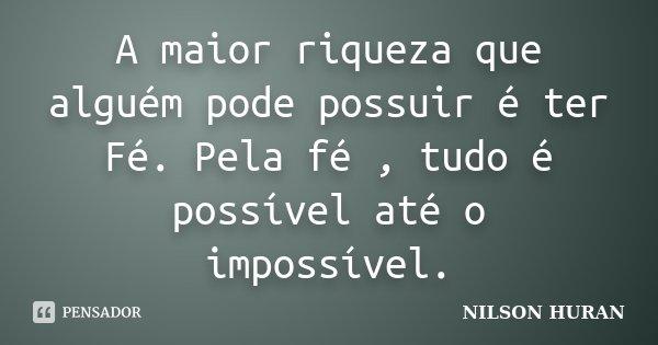 A maior riqueza que alguém pode possuir é ter Fé. Pela fé , tudo é possível até o impossível.... Frase de NILSON HURAN.