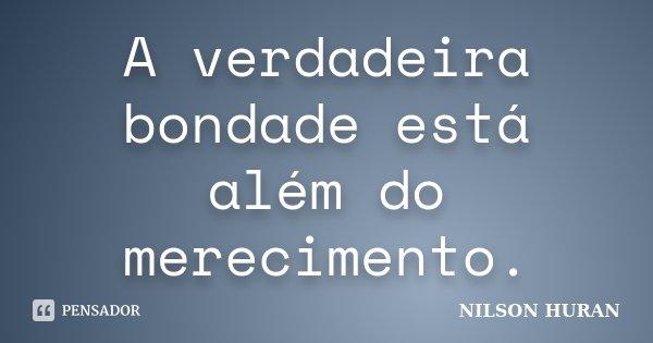 A verdadeira bondade está além do merecimento.... Frase de Nilson Huran.
