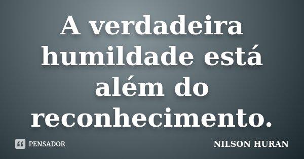 A verdadeira humildade está além do reconhecimento.... Frase de Nilson Huran.