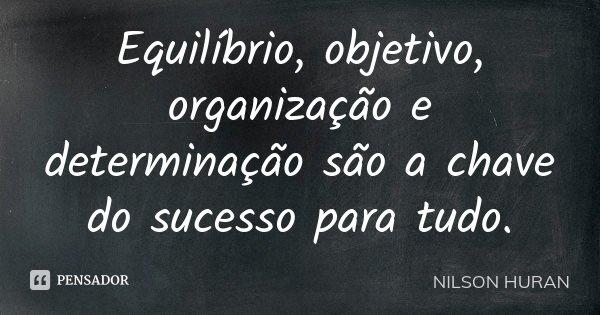 Equilíbrio, objetivo, organização e determinação , são a chave do sucesso para tudo.... Frase de Nilson Huran.