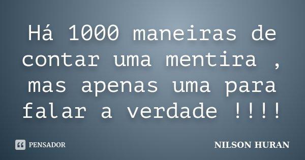 Há 1000 maneiras de contar uma mentira , mas apenas uma para falar a verdade !!!!... Frase de NILSON HURAN.