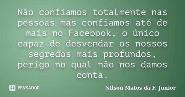 Não confiamos totalmente nas pessoas mas confiamos até de mais no Facebook, o único capaz de desvendar os nossos segredos mais profundos, perigo no qual não nos... Frase de Nilson Matos da F. Junior.