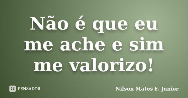 Não é que eu me ache e sim me valorizo!... Frase de Nilson Matos F. Junior.