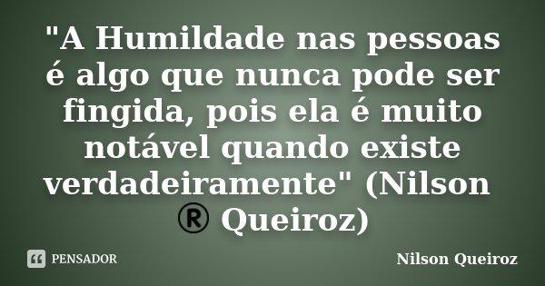 """""""A Humildade nas pessoas é algo que nunca pode ser fingida, pois ela é muito notável quando existe verdadeiramente"""" (Nilson ® Queiroz)... Frase de Nilson Queiroz."""