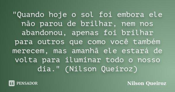 """""""Quando hoje o sol foi embora ele não parou de brilhar, nem nos abandonou, apenas foi brilhar para outros que como você também merecem, mas amanhã ele esta... Frase de Nilson Queiroz."""