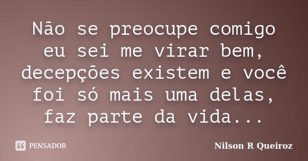 Não se preocupe comigo eu sei me virar bem, decepções existem e você foi só mais uma delas, faz parte da vida...... Frase de Nilson R Queiroz.