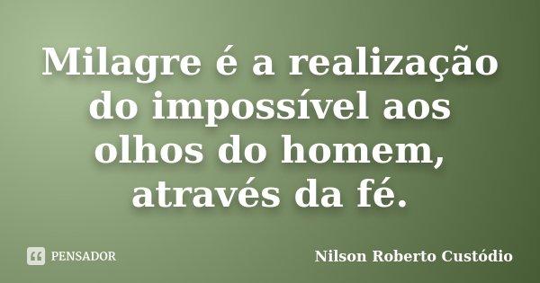 Milagre é a realização do impossível aos olhos do homem, através da fé.... Frase de Nilson Roberto Custódio.