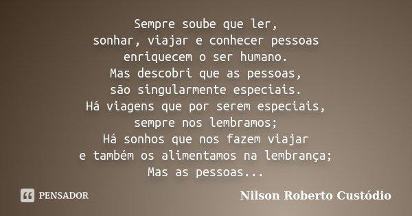 Sempre soube que ler, sonhar, viajar e conhecer pessoas enriquecem o ser humano. Mas descobri que as pessoas, são singularmente especiais. Há viagens que por se... Frase de Nilson Roberto Custódio.