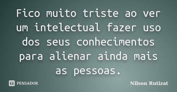 Fico muito triste ao ver um intelectual fazer uso dos seus conhecimentos para alienar ainda mais as pessoas.... Frase de Nilson Rutizat.