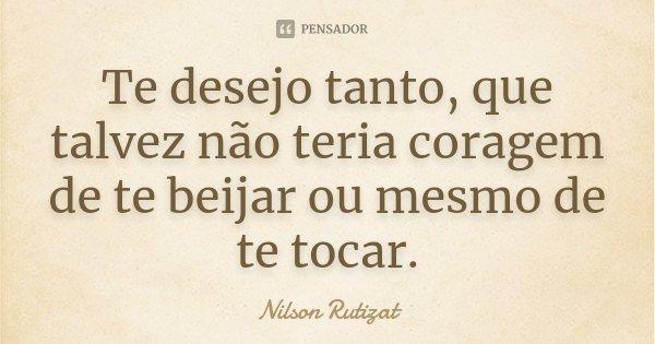 Te desejo tanto, que talvez não teria coragem de te beijar ou mesmo de te tocar.... Frase de Nilson Rutizat.
