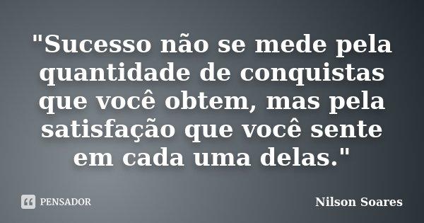 """""""Sucesso não se mede pela quantidade de conquistas que você obtem, mas pela satisfação que você sente em cada uma delas.""""... Frase de Nilson Soares."""