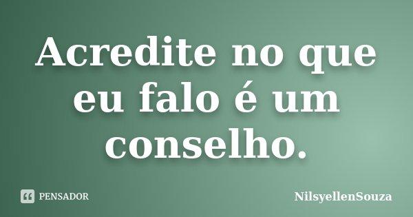 Acredite no que eu falo é um conselho.... Frase de NilsyellenSouza.