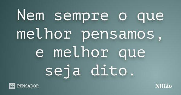 Nem sempre o que melhor pensamos, e melhor que seja dito.... Frase de Niltão.