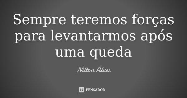 Sempre teremos forças para levantarmos após uma queda... Frase de Nilton Alves.