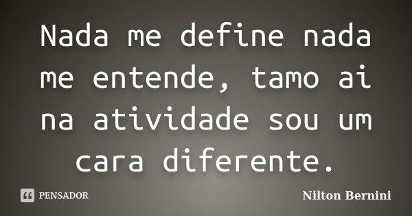 Nada me define nada me entende, tamo ai na atividade sou um cara diferente.... Frase de Nilton Bernini.