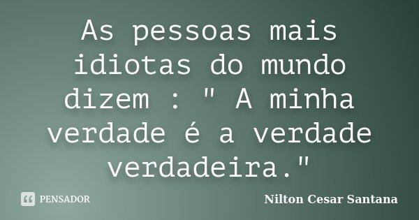 """As pessoas mais idiotas do mundo dizem : """" A minha verdade é a verdade verdadeira.""""... Frase de Nilton Cesar Santana."""
