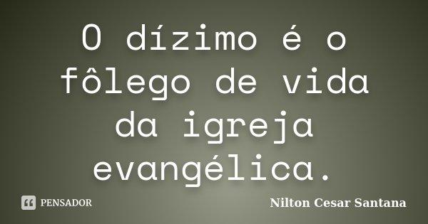 O dízimo é o fôlego de vida da igreja evangélica.... Frase de Nilton Cesar Santana.