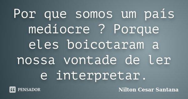 Por que somos um país medíocre ? Porque eles boicotaram a nossa vontade de ler e interpretar.... Frase de Nilton Cesar Santana.