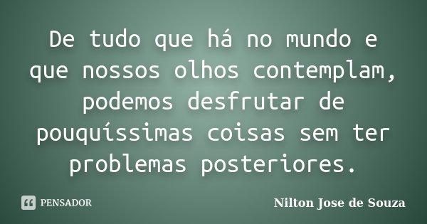 De tudo que há no mundo e que nossos olhos contemplam, podemos desfrutar de pouquíssimas coisas sem ter problemas posteriores.... Frase de Nilton Jose de Souza.