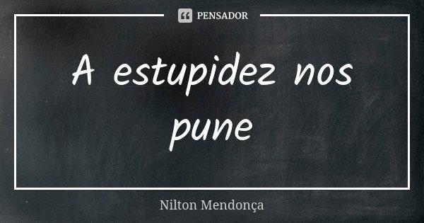 A estupidez nos pune... Frase de Nilton Mendonça.