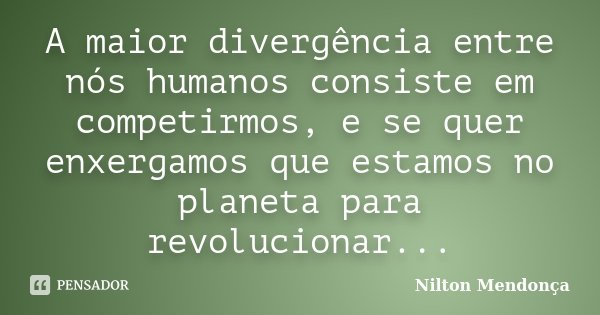 A maior divergência entre nós humanos consiste em competirmos, e se quer enxergamos que estamos no planeta para revolucionar...... Frase de Nilton Mendonça.