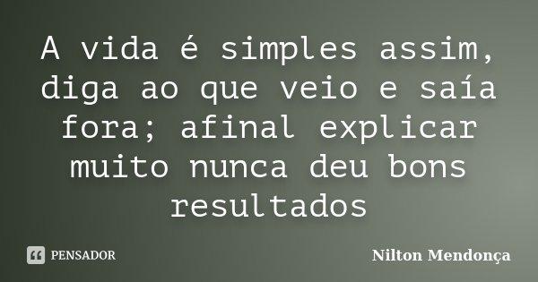 A vida é simples assim, diga ao que veio e saía fora; afinal explicar muito nunca deu bons resultados... Frase de Nilton Mendonça.