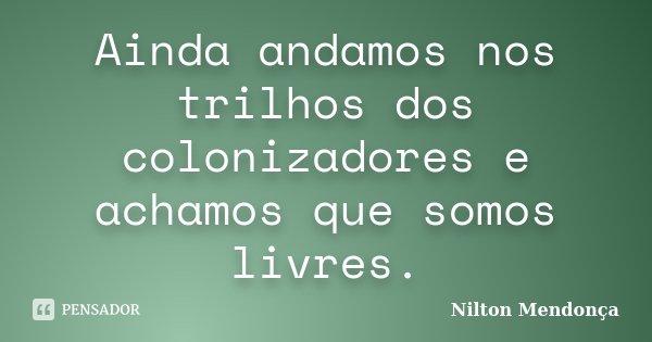 Ainda andamos nos trilhos dos colonizadores e achamos que somos livres.... Frase de Nilton Mendonça.