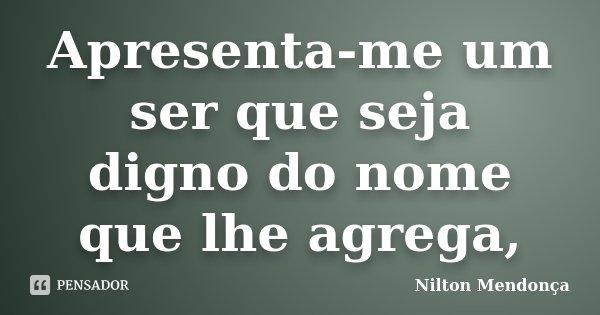 Apresenta-me um ser que seja digno do nome que lhe agrega,... Frase de Nilton Mendonça.