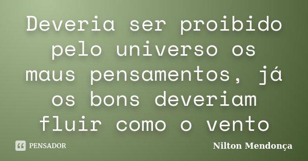 Deveria ser proibido pelo universo os maus pensamentos, já os bons deveriam fluir como o vento... Frase de Nilton Mendonça.