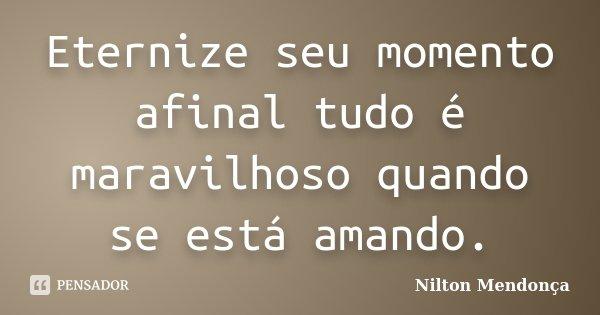 Eternize seu momento afinal tudo é maravilhoso quando se está amando.... Frase de Nilton Mendonça.