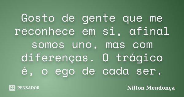 Gosto de gente que me reconhece em si, afinal somos uno, mas com diferenças. O trágico é, o ego de cada ser.... Frase de Nilton Mendonça.