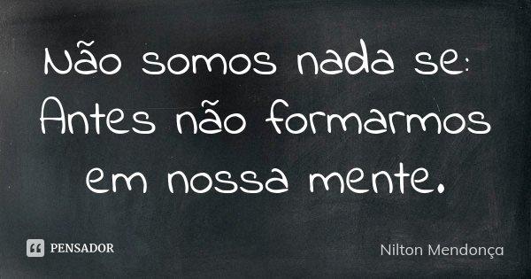 Não somos nada se: Antes não formarmos em nossa mente.... Frase de Nilton Mendonça.
