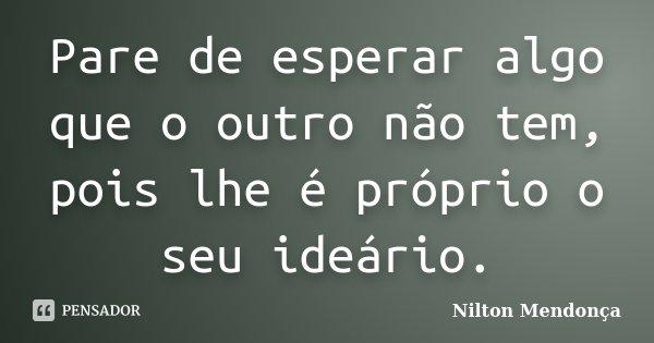 Pare de esperar algo que o outro não tem, pois lhe é próprio o seu ideário.... Frase de Nilton Mendonça.