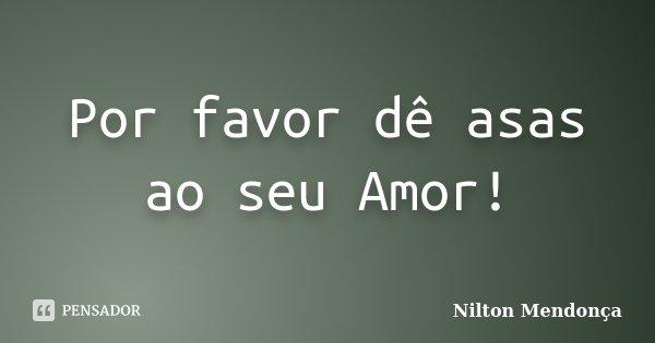 Por favor dê asas ao seu Amor!... Frase de Nilton Mendonça.