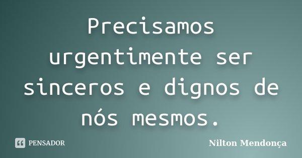 Precisamos urgentimente ser sinceros e dignos de nós mesmos.... Frase de Nilton Mendonça.