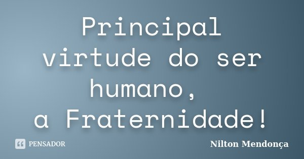 Principal virtude do ser humano, a Fraternidade!... Frase de Nilton Mendonça.