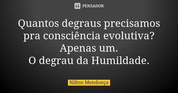 Quantos degraus precisamos pra consciência evolutiva? Apenas um. O degrau da Humildade.... Frase de Nilton Mendonça.