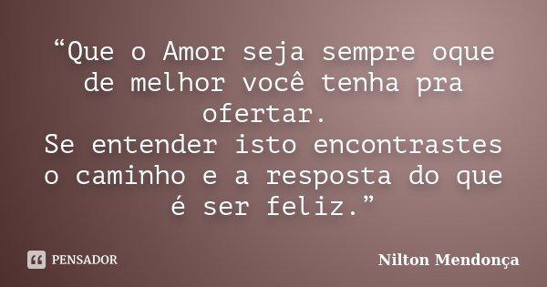 """""""Que o Amor seja sempre oque de melhor você tenha pra ofertar. Se entender isto encontrastes o caminho e a resposta do que é ser feliz.""""... Frase de Nilton Mendonça."""