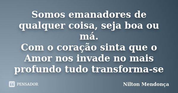 Somos emanadores de qualquer coisa, seja boa ou má. Com o coração sinta que o Amor nos invade no mais profundo tudo transforma-se... Frase de Nilton Mendonça.