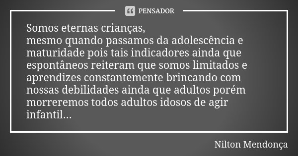 Somos eternas crianças, mesmo quando passamos da adolescência e maturidade pois tais indicadores ainda que espontâneos reiteram que somos limitados e aprendizes... Frase de Nilton Mendonça.