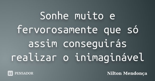Sonhe muito e fervorosamente que só assim conseguirás realizar o inimaginável... Frase de Nilton Mendonça.