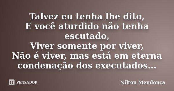Talvez eu tenha lhe dito, E você aturdido não tenha escutado, Viver somente por viver, Não é viver, mas está em eterna condenação dos executados...... Frase de Nilton Mendonça.
